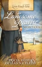 Love Finds You in Lonesome Prairie, Montana ebook by Tricia Goyer
