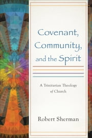 Covenant, Community, and the Spirit - A Trinitarian Theology of Church ebook by Robert Sherman
