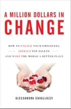 A Million Dollars in Change: How to Engage Your Employees, Attract Top Talent, and Make the World a Better Place ebook by Alessandra Cavalluzzi