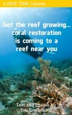 Get The Reef Growing... Coral Restoration Is Coming To A Reef Near You ebook by Tim Grollimund