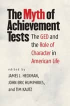 The Myth of Achievement Tests - The GED and the Role of Character in American Life ebook by James J. Heckman, John Eric Humphries, Tim Kautz