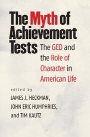 The Myth of Achievement Tests - The GED and the Role of Character in American Life ebook by James J. Heckman,John Eric Humphries,Tim Kautz