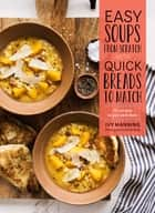 Easy Soups from Scratch with Quick Breads to Match - 70 Recipes to Pair and Share ebook by Ivy Manning, Dina Avila