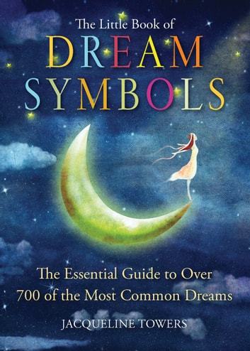 The Little Book of Dream Symbols - The Essential Guide to Over 700 of the Most Common Dreams ebook by Jacqueline Towers