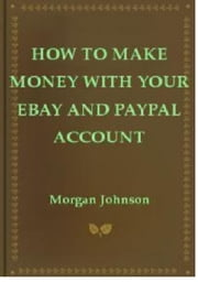 How To Make Money With Your eBay and PayPal Account ebook by Morgan Johnson Sr