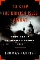 To Keep the British Isles Afloat - FDR's Men in Churchill's London, 1941 ebook by Thomas Parrish