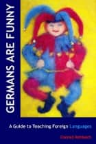 Germans Are Funny: A Guide to Teaching Foreign Languages ebook by