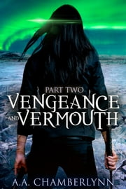 Vengeance and Vermouth, Part Two ebook by A.A. Chamberlynn