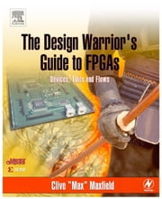 "The Design Warrior's Guide to FPGAs: Devices, Tools and Flows ebook by Maxfield, Clive ""Max"""