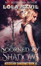 Scorned By Shadows (Kissed By Shadows Series, Book 4) - Kissed By Shadows, #4 ebook by