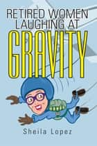 Retired Women—Laughing at Gravity ebook by Sheila Lopez