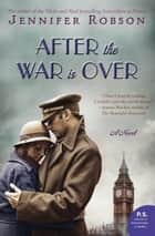 After the War Is Over - A Novel ebook by Jennifer Robson