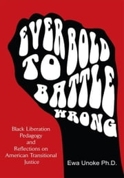 """Ever Bold To Battle Wrong"" - Black Liberation Pedagogy and Reflections on American Transitional Justice ebook by Ewa Unoke Ph.D."