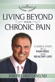 Living Beyond Your Chronic Pain - 8 Simple Steps to a Pain-Free and Healthy Life ebook by Joseph Christiano N.D.
