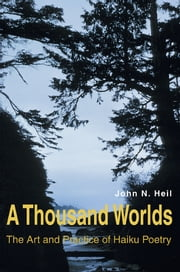 A THOUSAND WORLDS - THE ART AND PRACTICE OF HAIKU POETRY ebook by John Heil