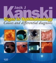 Signs in Ophthalmology: Causes and Differential Diagnosis ebook by Jack J. Kanski
