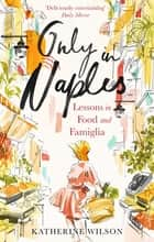 Only in Naples - Lessons in Food and Famiglia from My Italian Mother-in-Law ebook by x Katherine Wilson