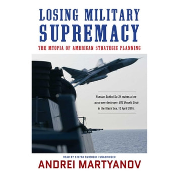Losing Military Supremacy - The Myopia of American Strategic Planning audiobook by Andrei Martyanov,Claire Bloom