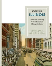 Picturing Illinois - Twentieth-Century Postcard Art from Chicago to Cairo ebook by John A. Jakle,Keith A. Sculle