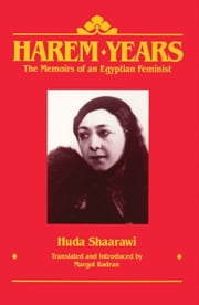 Harem Years - The Memoirs of an Egyptian Feminist, 1879-1924 ebook by Huda Shaarawi,Margot Badran