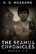 The Seamus Chronicles Books 4 - 6 - The Seamus Chronicles Box Set ebook by K. D. McAdams