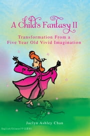 A Child's Fantasy II - Transformation From a Five Year Old Vivid Imagination ebook by Jaclyn Ashley Chan