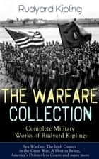 THE WARFARE COLLECTION – Complete Military Works of Rudyard Kipling: Sea Warfare, The Irish Guards in the Great War, A Fleet in Being, America's Defenceless Coasts and many more ebook by Rudyard Kipling