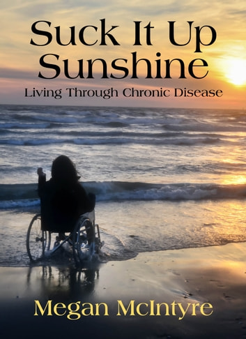 Suck It Up Sunshine - Living Through Chronic Disease ebook by Megan McIntyre