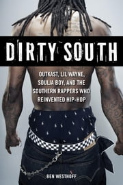 Dirty South: Outkast, Lil Wayne, Soulja Boy, and the Southern Rappers Who Reinvented Hip-Hop ebook by Westhoff, Ben