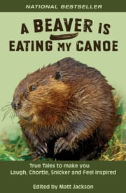 A Beaver is Eating My Canoe - True Tales to Make you Laugh, Chortle, Snicker and Feel Inspired ebook by Matt Jackson