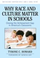 Why Race and Culture Matter in Schools - Closing the Achievement Gap in America's Classrooms ebook by Tyrone C. Howard