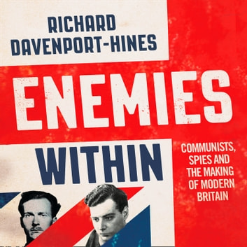 Enemies Within: Communists, the Cambridge Spies and the Making of Modern Britain audiobook by Richard Davenport-Hines