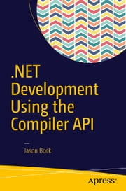 .NET Development Using the Compiler API ebook by Jason Bock