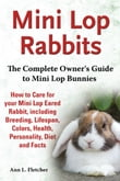 Mini Lop Rabbits, The Complete Owner's Guide to Mini Lop Bunnies, How to Care for your Mini Lop Eared Rabbit, including Breeding, Lifespan, Colors, Health, Personality, Diet and Facts