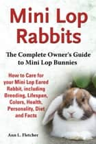 Mini Lop Rabbits, The Complete Owner's Guide to Mini Lop Bunnies, How to Care for your Mini Lop Eared Rabbit, including Breeding, Lifespan, Colors, Health, Personality, Diet and Facts ebook by Ann L. Fletcher