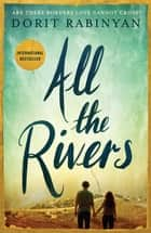 All the Rivers - Are There Borders Love Cannot Cross? ebook by Dorit Rabinyan, Jessica Cohen