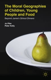The Moral Geographies of Children, Young People and Food - Beyond Jamie's School Dinners ebook by J. Pike,P. Kelly