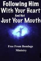 Following Him With Your Heart, And Not Just With Your Mouth ebook by Free From Bondage Ministry