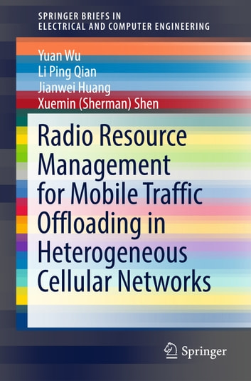 Radio Resource Management for Mobile Traffic Offloading in Heterogeneous Cellular Networks ebook by Yuan Wu,Li Ping Qian,Jianwei Huang,Xuemin (Sherman) Shen