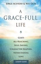 A Grace-Full Life Leader Guide - God's All-Reaching, Soul-Saving, Character-Shaping, Never-Ending Love ebook by Jorge Acevedo, Wes Olds