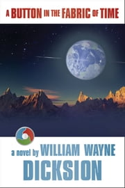 A Button in the Fabric of Time ebook by William Wayne Dicksion