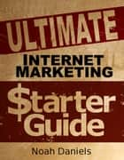 Ultimate Internet Marketing Starter Guide ebook by Noah Daniels