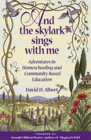 And the Skylark Sings with Me: Adventures in Homeschooling and Community-Based Education ebook by Albert, David H.