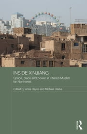 Inside Xinjiang - Space, Place and Power in China's Muslim Far Northwest ebook by Anna Hayes,Michael Clarke