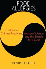 Food Allergies: - Traditional Chinese Medicine, Western Science, and the Search for a Cure ebook by Henry Ehrlich