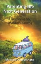 Parenting the Next Generation - A Journey of Life, Love and Learning ebook by Margaret Cruickshank