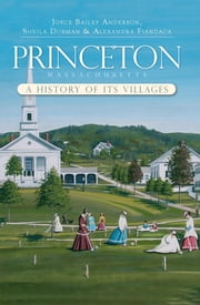 Princeton, Massachusetts - A History of its Villages ebook by Joyce Baily Anderson,Sheila Dubman,Alexandra Fiandaca