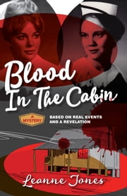 Blood In The Cabin: A mystery based on real events and a revelation, a private investigator's files on two cold cases ebook by Leanne Jones