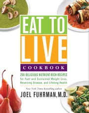 Eat to Live Cookbook - 200 Delicious Nutrient-Rich Recipes for Fast and Sustained Weight Loss, Reversing Disease, and Lifelong Health ebook by Dr. Joel Fuhrman