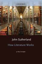 How Literature Works - 50 Key Concepts ebook de John Sutherland